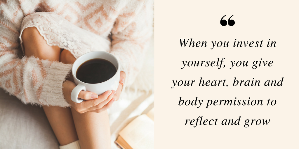 When you invest in yourself, you give your heart, brain and body permission to reflect and grow